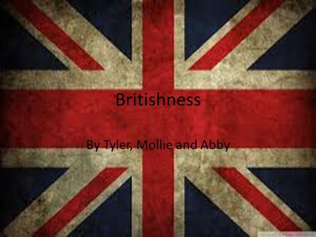 Britishness By Tyler, Mollie and Abby. What are the British like? Hygienic Intelligent Artistic Rude Witty Love fish and chips.