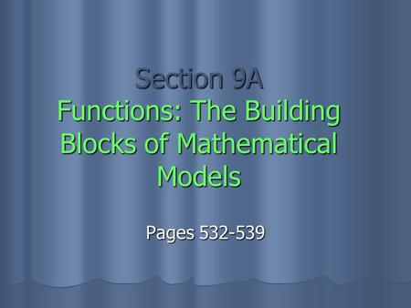 Section 9A Functions: The Building Blocks of Mathematical Models Pages 532-539.