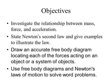 Objectives Investigate the relationship between mass, force, and acceleration. State Newton's second law and give examples to illustrate the law. Draw.