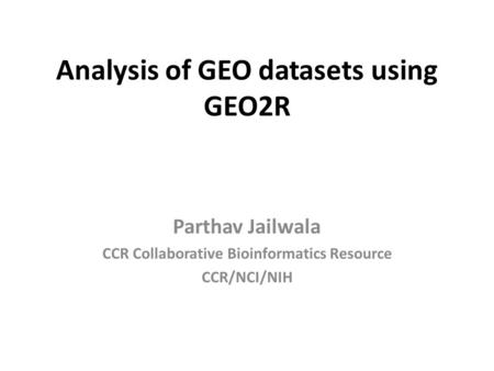 Analysis of GEO datasets using GEO2R Parthav Jailwala CCR Collaborative Bioinformatics Resource CCR/NCI/NIH.