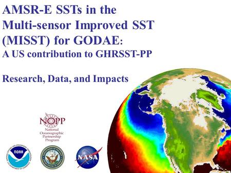 AMSR-E SSTs in the Multi-sensor Improved SST (MISST) for GODAE : A US contribution to GHRSST-PP Research, Data, and Impacts.