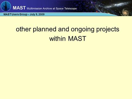 MAST Users Group – July 9, 2009 other planned and ongoing projects within MAST.