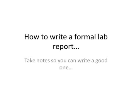 How to write a formal lab report… Take notes so you can write a good one…