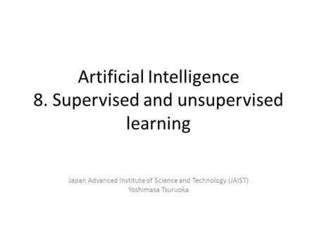 Artificial Intelligence 8. Supervised and unsupervised learning Japan Advanced Institute of Science and Technology (JAIST) Yoshimasa Tsuruoka.