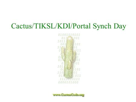Cactus/TIKSL/KDI/Portal Synch Day. Agenda n Main Goals:  Overview of Cactus, TIKSL, KDI, and Portal efforts  present plans for each project  make sure.
