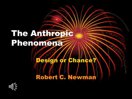 The Anthropic Phenomena Design or Chance? Robert C. Newman.