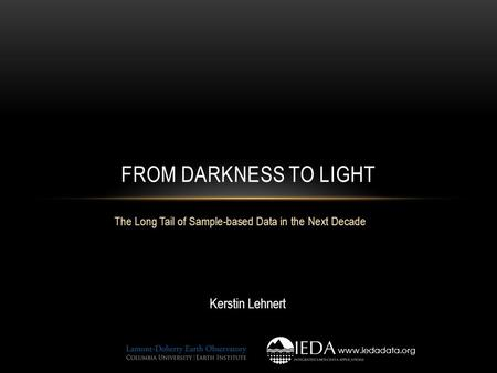 The Long Tail of Sample-based Data in the Next Decade FROM DARKNESS TO LIGHT Kerstin Lehnert www.iedadata.org.