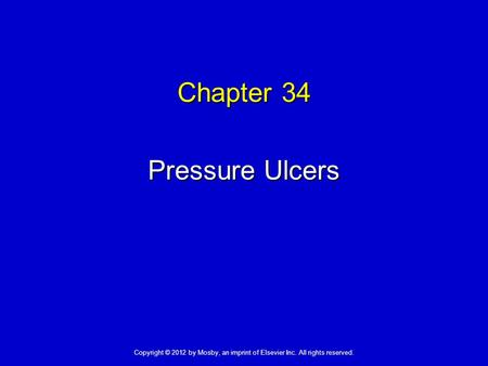 Chapter 34 Pressure Ulcers Copyright © 2012 by Mosby, an imprint of Elsevier Inc. All rights reserved.