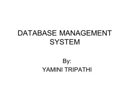 DATABASE MANAGEMENT SYSTEM By: YAMINI TRIPATHI. INTRODUCTION Consists - Collection of interrelated data - Set of programs to access those data Definition.
