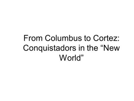 "From Columbus to Cortez: Conquistadors in the ""New World"""