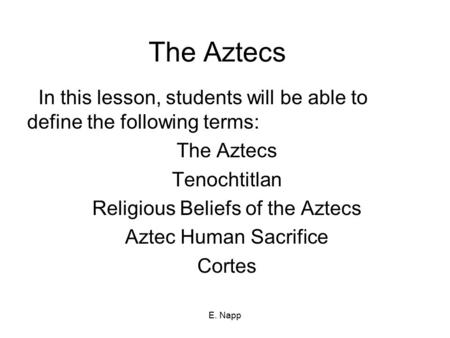 E. Napp The Aztecs In this lesson, students will be able to define the following terms: The Aztecs Tenochtitlan Religious Beliefs of the Aztecs Aztec Human.