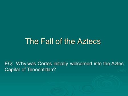 The Fall of the Aztecs EQ: Why was Cortes initially welcomed into the Aztec Capital of Tenochtitlan?