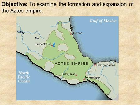 Objective: To examine the formation and expansion of the Aztec empire.