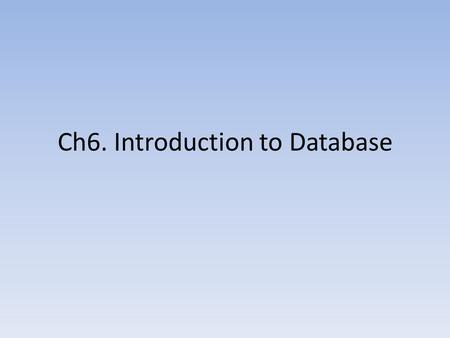 Ch6. Introduction to Database. What is a Database? Database is a collection of related information. It is organized so that it can easily be accessed,