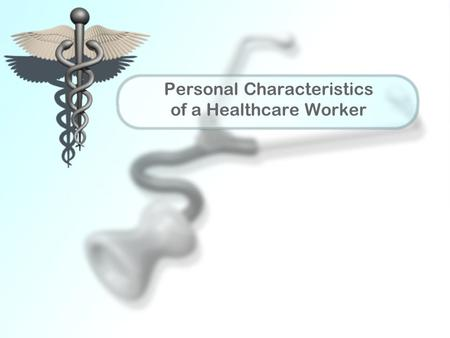Personal Characteristics of a Healthcare Worker. Impression Positive first impression may be obtained with well groomed, natural appearance Healthy lifestyle.