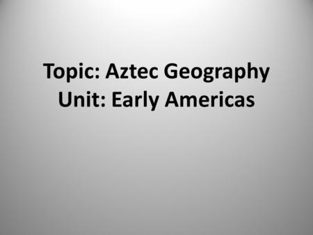 Topic: Aztec Geography Unit: Early Americas Essential Question Why did the Aztecs build Tenochtitlan where they did and how did they alter the environment.