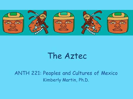 The Aztec ANTH 221: Peoples and Cultures of Mexico Kimberly Martin, Ph.D.