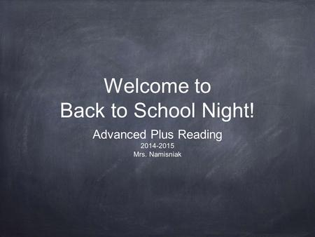 Welcome to Back to School Night! Advanced Plus Reading 2014-2015 Mrs. Namisniak.