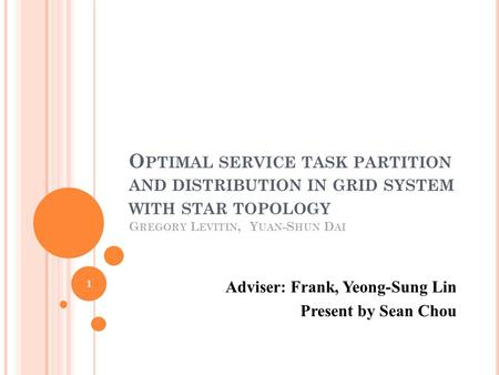 O PTIMAL SERVICE TASK PARTITION AND DISTRIBUTION IN GRID SYSTEM WITH STAR TOPOLOGY G REGORY L EVITIN, Y UAN -S HUN D AI Adviser: Frank, Yeong-Sung Lin.