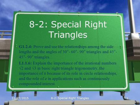 11/27/20158-2: Special Right Triangles1 G1.2.4: Prove and use the relationships among the side lengths and the angles of 30°- 60°- 90° triangles and 45°-