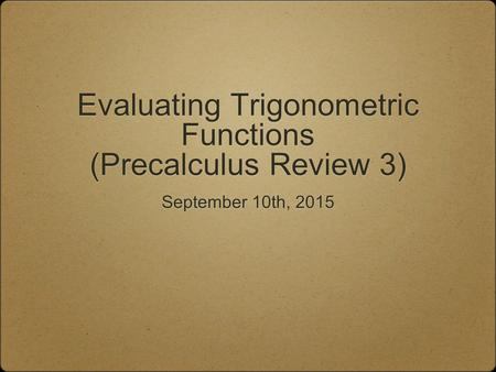 Evaluating Trigonometric Functions (Precalculus Review 3) September 10th, 2015.