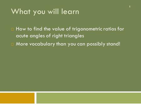 1 What you will learn  How to find the value of trigonometric ratios for acute angles of right triangles  More vocabulary than you can possibly stand!