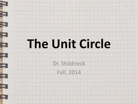 The Unit Circle Dr. Shildneck Fall, 2014. The Unit Circle The Unit Circle is a circle of radius 1-unit. Since angles have the same measure regardless.