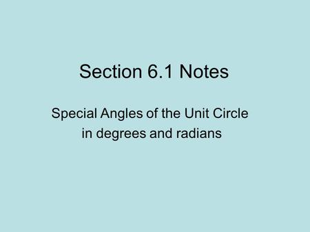 Section 6.1 Notes Special Angles of the Unit Circle in degrees and radians.