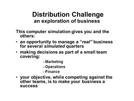 "Distribution Challenge an exploration of business This computer simulation gives you and the others: an opportunity to manage a ""real"" business for several."