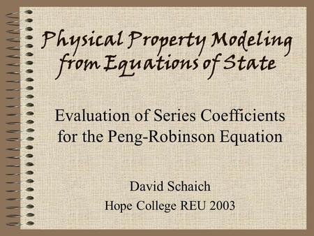 Physical Property Modeling from Equations of State David Schaich Hope College REU 2003 Evaluation of Series Coefficients for the Peng-Robinson Equation.