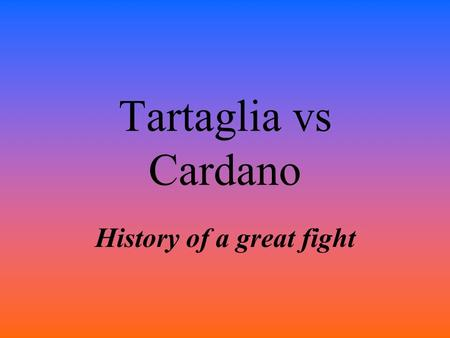 Tartaglia vs Cardano History of a great fight. Tartaglia 1500-1557 Niccolò Fontana Tartaglia was a mathematician, an engineer, and a bookkeeper from the.
