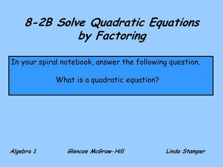8-2B Solve Quadratic Equations by Factoring Algebra 1 Glencoe McGraw-HillLinda Stamper In your spiral notebook, answer the following question. What is.