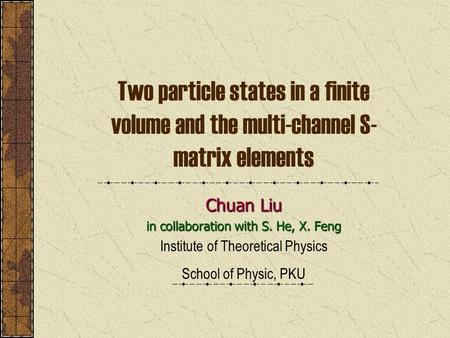 Two particle states in a finite volume and the multi-channel S- matrix elements Chuan Liu in collaboration with S. He, X. Feng Institute of Theoretical.