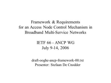Framework & Requirements for an Access Node Control Mechanism in Broadband Multi-Service Networks IETF 66 - ANCP WG July 9-14, 2006 draft-ooghe-ancp-framework-00.txt.