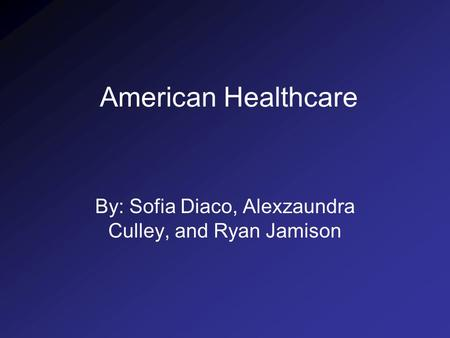 American Healthcare By: Sofia Diaco, Alexzaundra Culley, and Ryan Jamison.