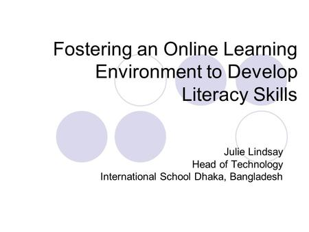 Fostering an Online Learning Environment to Develop Literacy Skills Julie Lindsay Head of Technology International School Dhaka, Bangladesh.
