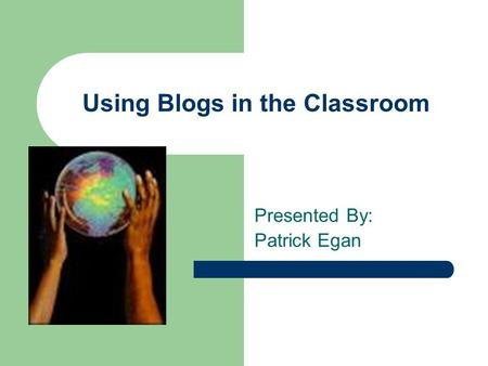 Using Blogs in the Classroom Presented By: Patrick Egan.