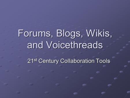 Forums, Blogs, Wikis, and Voicethreads 21 st Century Collaboration Tools.