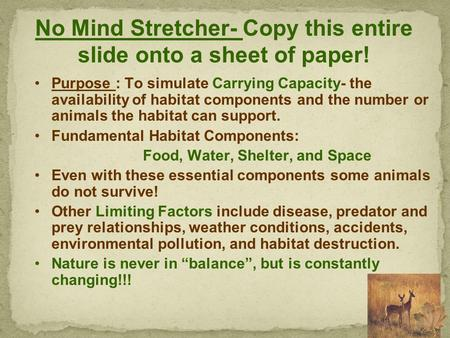 No Mind Stretcher- Copy this entire slide onto a sheet of paper! Purpose : To simulate Carrying Capacity- the availability of habitat components and the.