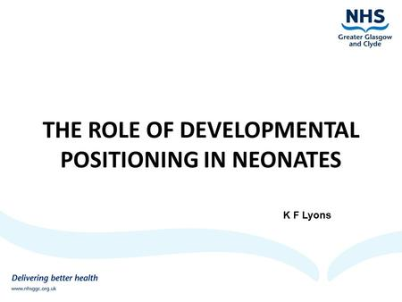 THE ROLE OF DEVELOPMENTAL POSITIONING IN NEONATES K F Lyons.