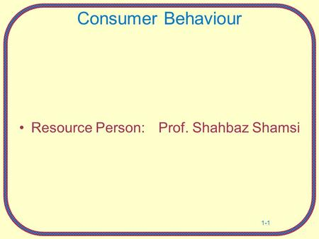 Consumer Behaviour Resource Person:	 Prof. Shahbaz Shamsi Own notes.