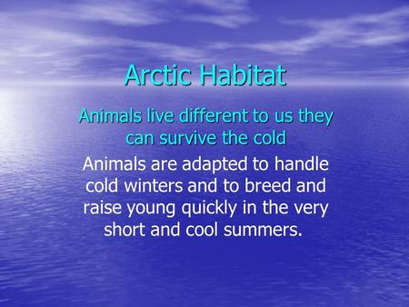 Arctic Habitat Animals live different to us they can survive the cold Animals are adapted to handle cold winters and to breed and raise young quickly in.