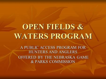 OPEN FIELDS & WATERS PROGRAM A PUBLIC ACCESS PROGRAM FOR HUNTERS AND ANGLERS OFFERED BY THE NEBRASKA GAME & PARKS COMMISSION OFFERED BY THE NEBRASKA GAME.