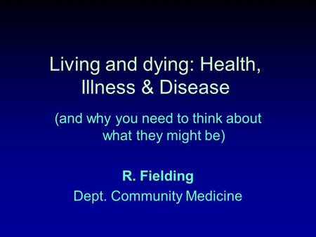 Living and dying: Health, Illness & Disease (and why you need to think about what they might be) R. Fielding Dept. Community Medicine.