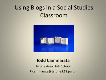 Using Blogs in a Social Studies Classroom Todd Cammarata Tyrone Area High School