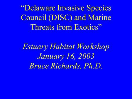 """Delaware Invasive Species Council (DISC) and Marine Threats from Exotics"" Estuary Habitat Workshop January 16, 2003 Bruce Richards, Ph.D."