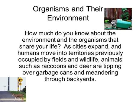 Organisms and Their Environment How much do you know about the environment and the organisms that share your life? As cities expand, and humans move into.