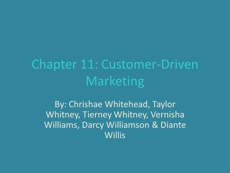 Chapter 11: Customer-Driven Marketing By: Chrishae Whitehead, Taylor Whitney, Tierney Whitney, Vernisha Williams, Darcy Williamson & Diante Willis.