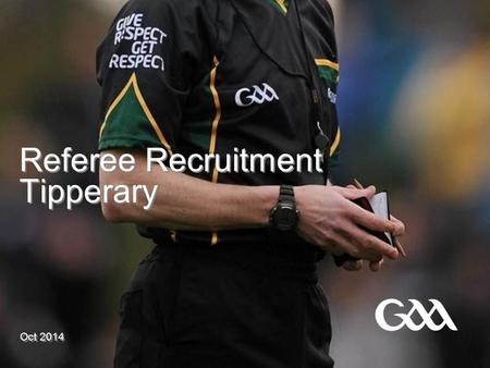 Referee Recruitment Tipperary Oct 2014. © GAA New Referee Recruitment Committee  Set up in 2014 on the instruction of Sean Nugent, Chairman of Tipperary.