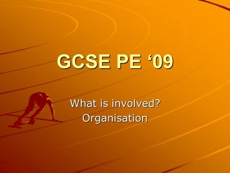 GCSE PE '09 What is involved? Organisation. Big Picture You will learn what is involved in the GCSE PE course. You will use a variety of resources to.